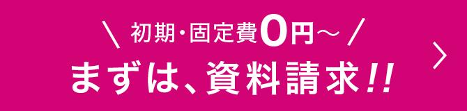 初期・固定費0円〜 まずは、資料請求!!